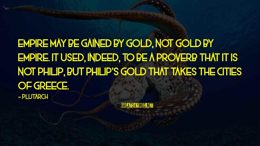 Learning Barriers Sayings By Plutarch: Empire may be gained by gold, not gold by empire. It used, indeed, to be