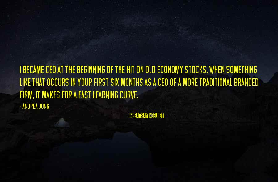 Learning Curve Sayings By Andrea Jung: I became CEO at the beginning of the hit on old economy stocks. When something