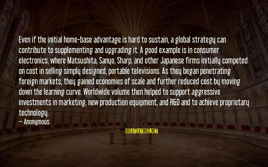 Learning Curve Sayings By Anonymous: Even if the initial home-base advantage is hard to sustain, a global strategy can contribute
