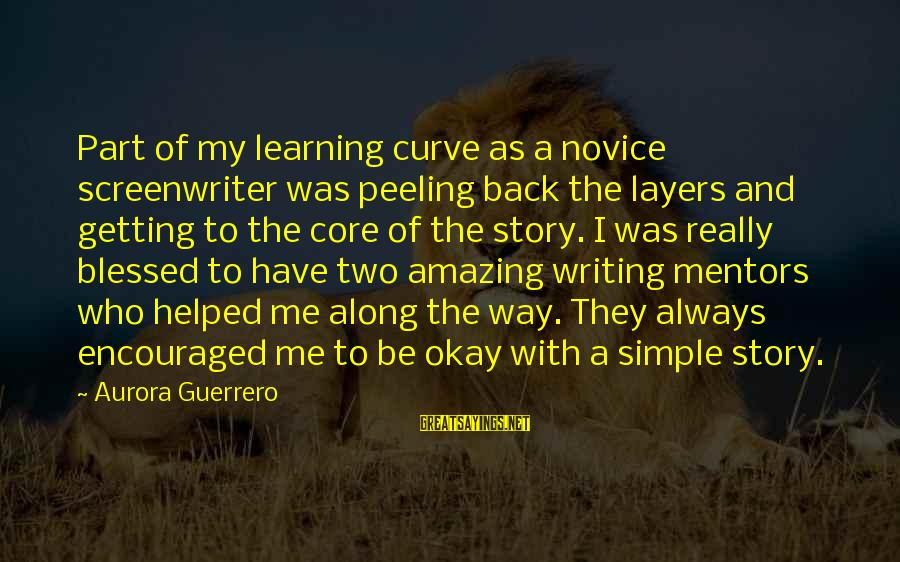 Learning Curve Sayings By Aurora Guerrero: Part of my learning curve as a novice screenwriter was peeling back the layers and
