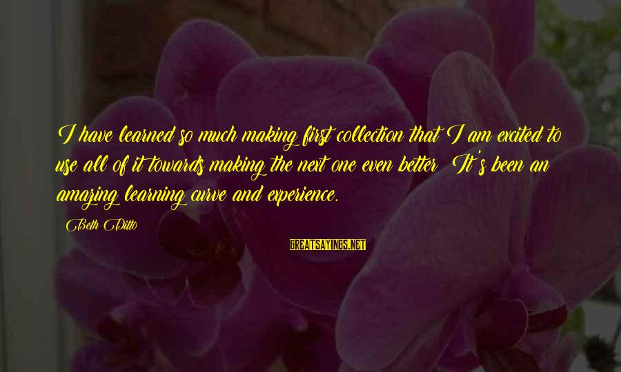 Learning Curve Sayings By Beth Ditto: I have learned so much making first collection that I am excited to use all