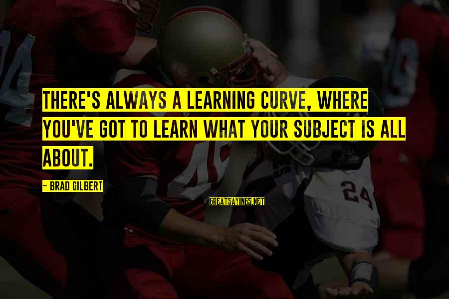 Learning Curve Sayings By Brad Gilbert: There's always a learning curve, where you've got to learn what your subject is all