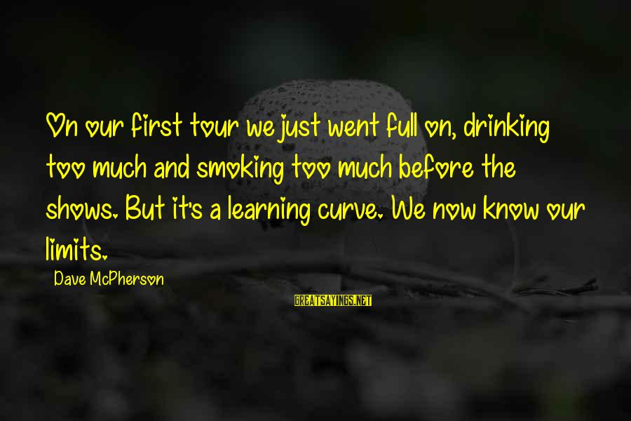 Learning Curve Sayings By Dave McPherson: On our first tour we just went full on, drinking too much and smoking too