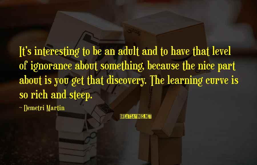 Learning Curve Sayings By Demetri Martin: It's interesting to be an adult and to have that level of ignorance about something,