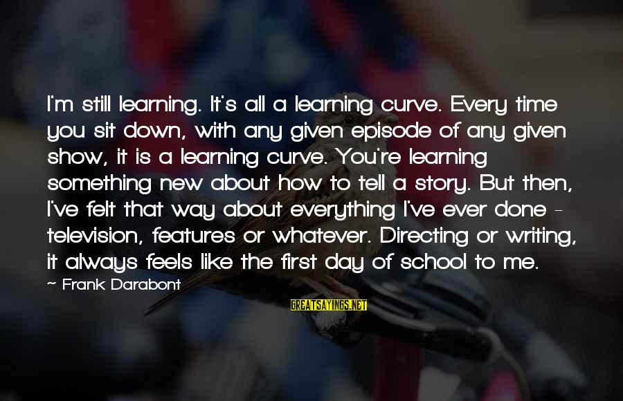Learning Curve Sayings By Frank Darabont: I'm still learning. It's all a learning curve. Every time you sit down, with any