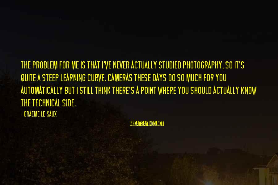 Learning Curve Sayings By Graeme Le Saux: The problem for me is that I've never actually studied photography, so it's quite a