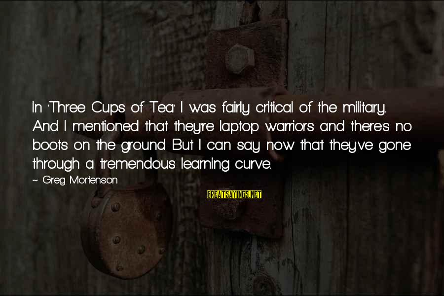 Learning Curve Sayings By Greg Mortenson: In 'Three Cups of Tea' I was fairly critical of the military. And I mentioned
