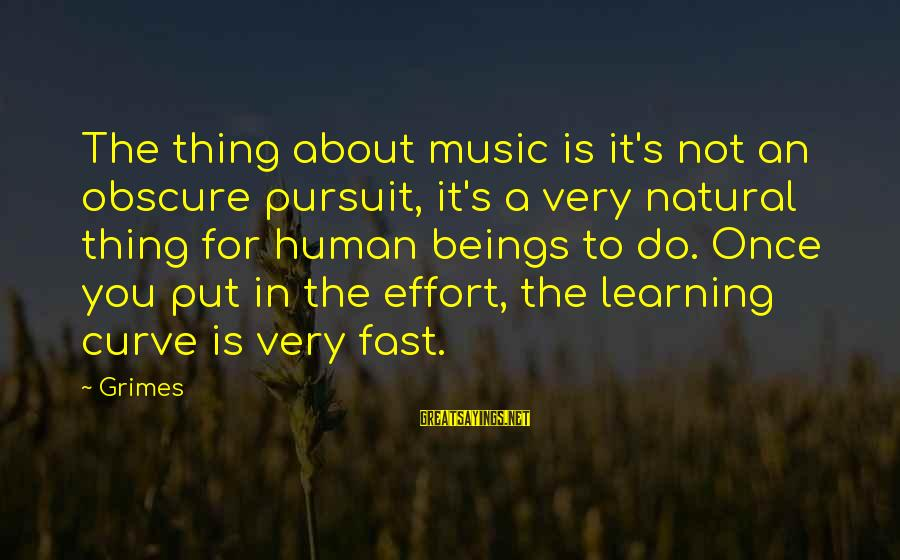 Learning Curve Sayings By Grimes: The thing about music is it's not an obscure pursuit, it's a very natural thing
