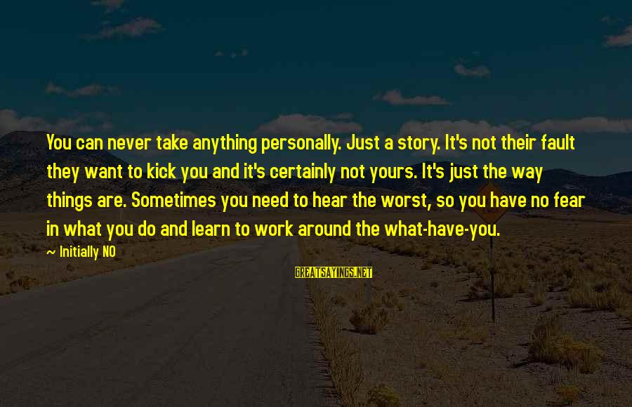 Learning Curve Sayings By Initially NO: You can never take anything personally. Just a story. It's not their fault they want