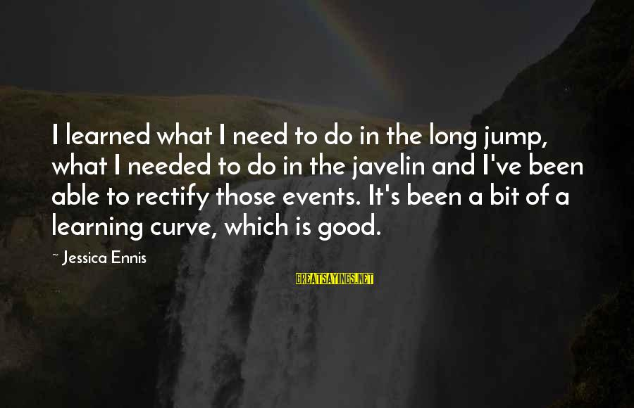 Learning Curve Sayings By Jessica Ennis: I learned what I need to do in the long jump, what I needed to
