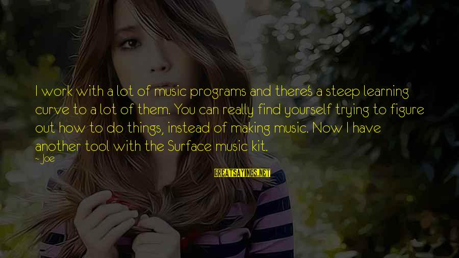 Learning Curve Sayings By Joe: I work with a lot of music programs and there's a steep learning curve to