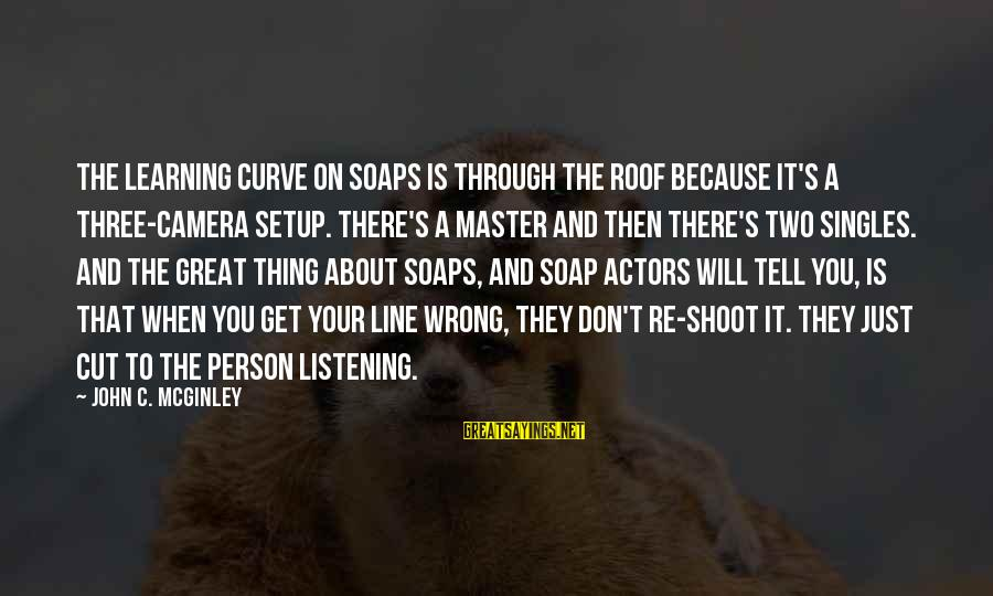 Learning Curve Sayings By John C. McGinley: The learning curve on soaps is through the roof because it's a three-camera setup. There's