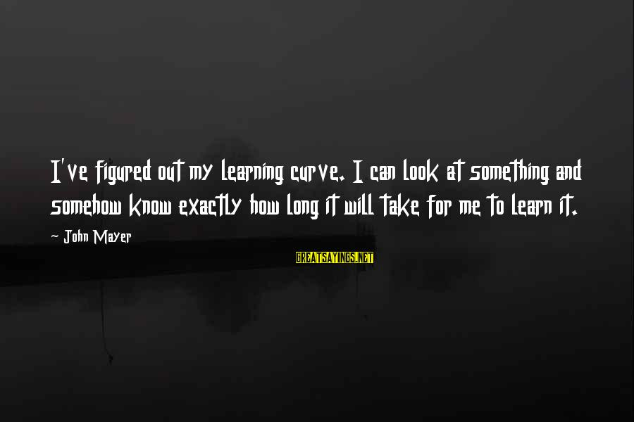 Learning Curve Sayings By John Mayer: I've figured out my learning curve. I can look at something and somehow know exactly