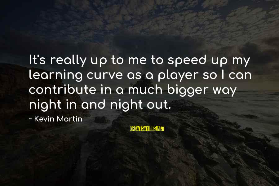 Learning Curve Sayings By Kevin Martin: It's really up to me to speed up my learning curve as a player so