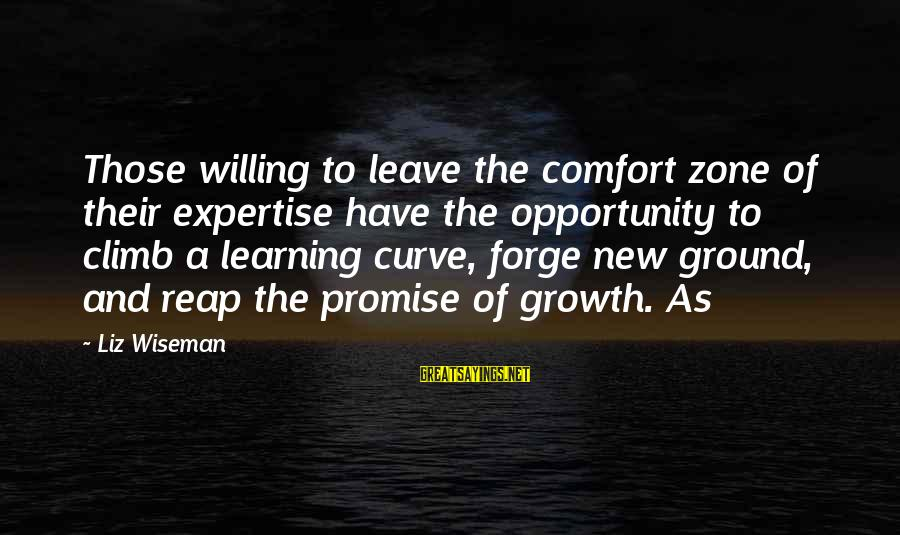 Learning Curve Sayings By Liz Wiseman: Those willing to leave the comfort zone of their expertise have the opportunity to climb