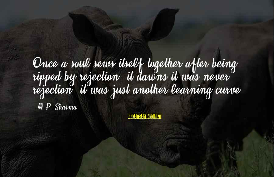 Learning Curve Sayings By M.P. Sharma: Once a soul sews itself together after being ripped by rejection, it dawns it was