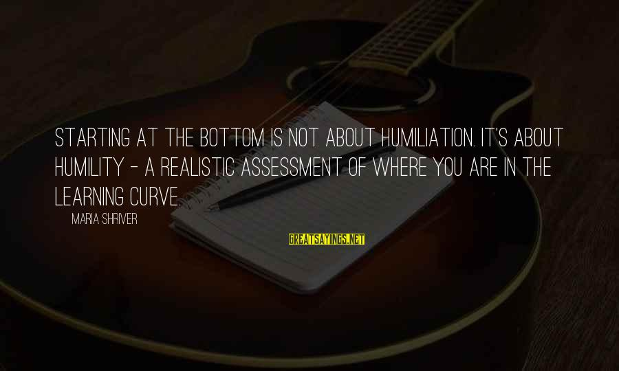 Learning Curve Sayings By Maria Shriver: Starting at the bottom is not about humiliation. It's about humility - a realistic assessment