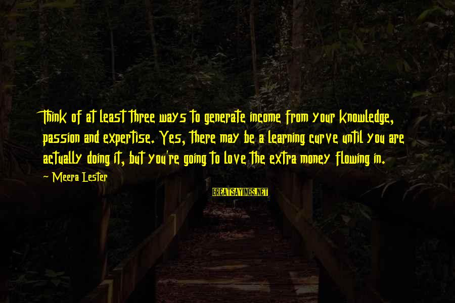 Learning Curve Sayings By Meera Lester: Think of at least three ways to generate income from your knowledge, passion and expertise.
