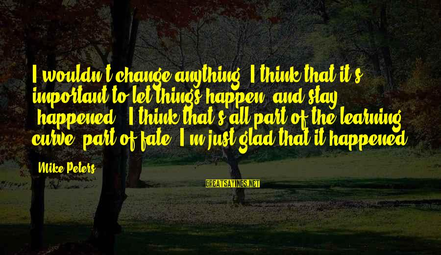 Learning Curve Sayings By Mike Peters: I wouldn't change anything. I think that it's important to let things happen, and stay