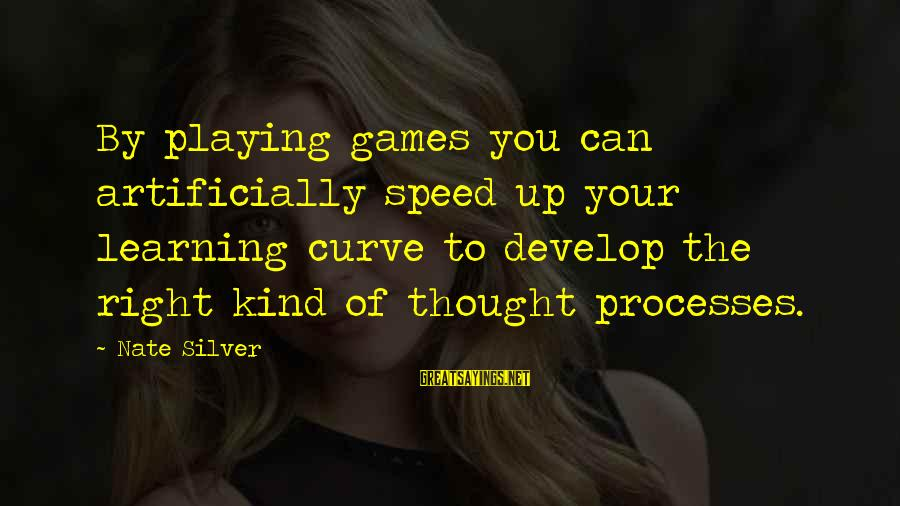 Learning Curve Sayings By Nate Silver: By playing games you can artificially speed up your learning curve to develop the right
