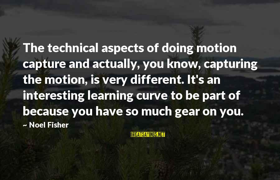 Learning Curve Sayings By Noel Fisher: The technical aspects of doing motion capture and actually, you know, capturing the motion, is