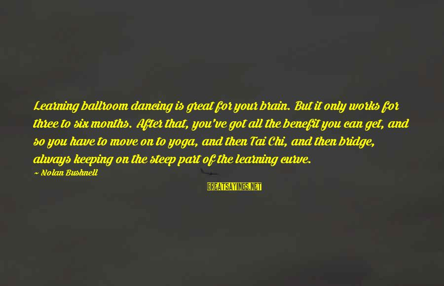 Learning Curve Sayings By Nolan Bushnell: Learning ballroom dancing is great for your brain. But it only works for three to