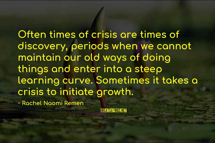 Learning Curve Sayings By Rachel Naomi Remen: Often times of crisis are times of discovery, periods when we cannot maintain our old
