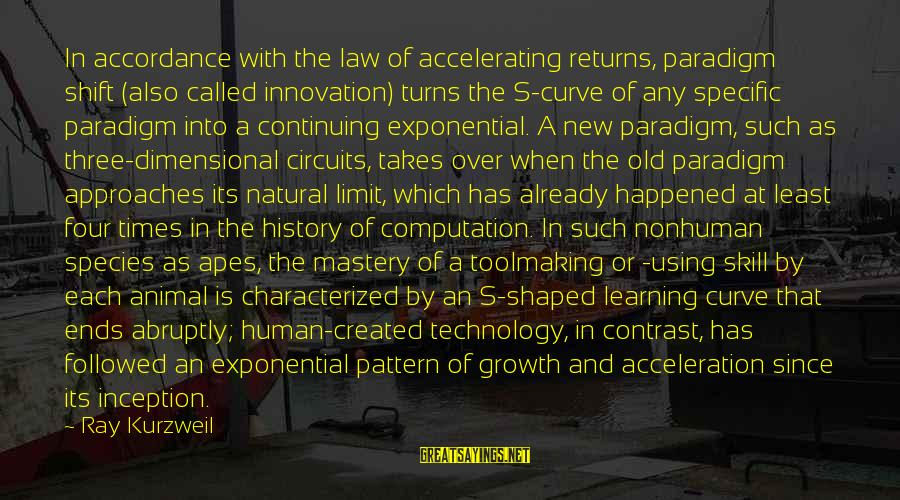 Learning Curve Sayings By Ray Kurzweil: In accordance with the law of accelerating returns, paradigm shift (also called innovation) turns the