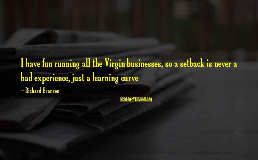 Learning Curve Sayings By Richard Branson: I have fun running all the Virgin businesses, so a setback is never a bad