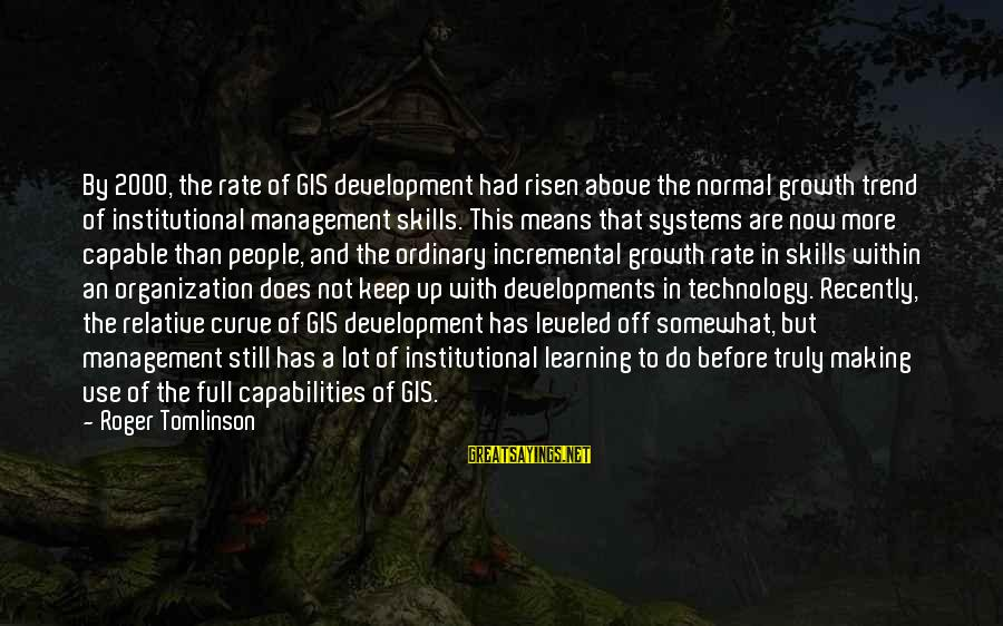 Learning Curve Sayings By Roger Tomlinson: By 2000, the rate of GIS development had risen above the normal growth trend of