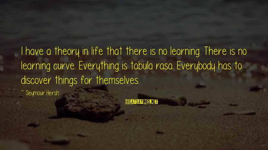 Learning Curve Sayings By Seymour Hersh: I have a theory in life that there is no learning. There is no learning