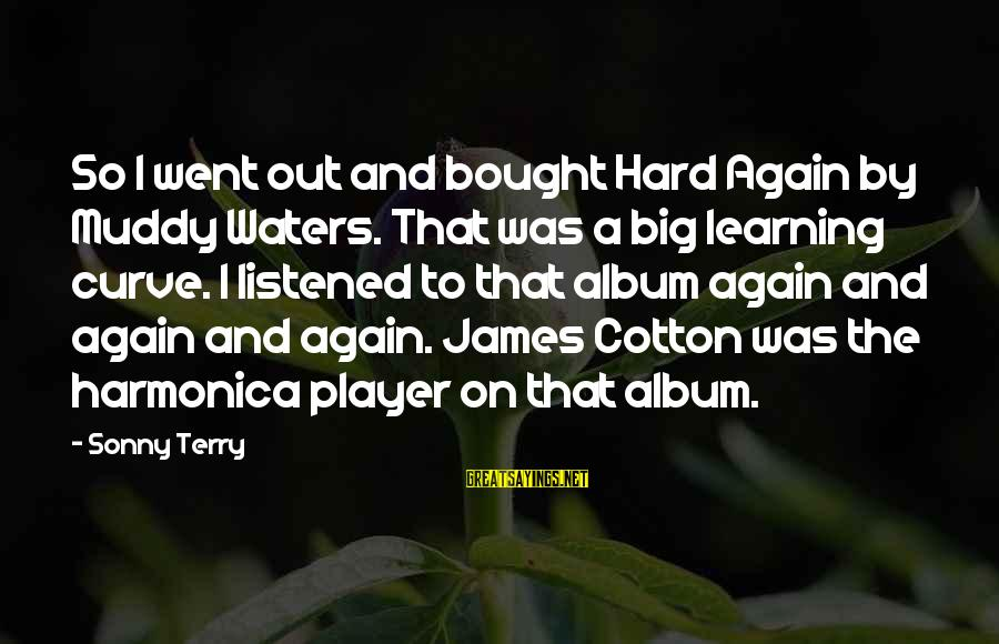 Learning Curve Sayings By Sonny Terry: So I went out and bought Hard Again by Muddy Waters. That was a big