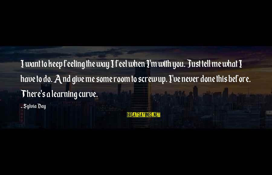 Learning Curve Sayings By Sylvia Day: I want to keep feeling the way I feel when I'm with you. Just tell