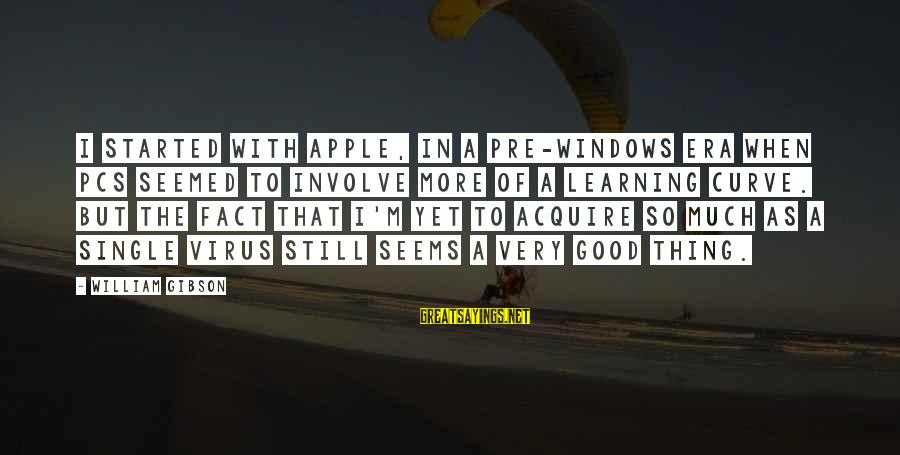 Learning Curve Sayings By William Gibson: I started with Apple, in a pre-Windows era when PCs seemed to involve more of