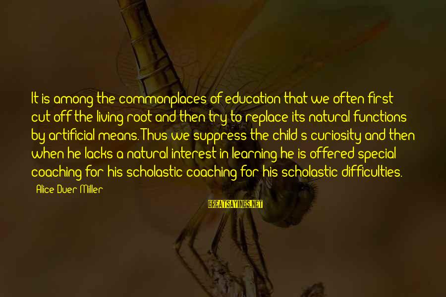 Learning Difficulties Sayings By Alice Duer Miller: It is among the commonplaces of education that we often first cut off the living