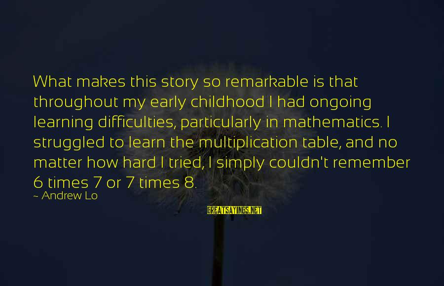 Learning Difficulties Sayings By Andrew Lo: What makes this story so remarkable is that throughout my early childhood I had ongoing