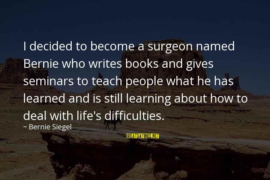 Learning Difficulties Sayings By Bernie Siegel: I decided to become a surgeon named Bernie who writes books and gives seminars to