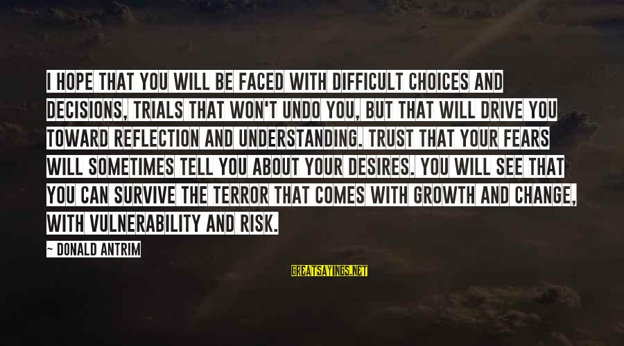 Learning Difficulties Sayings By Donald Antrim: I hope that you will be faced with difficult choices and decisions, trials that won't