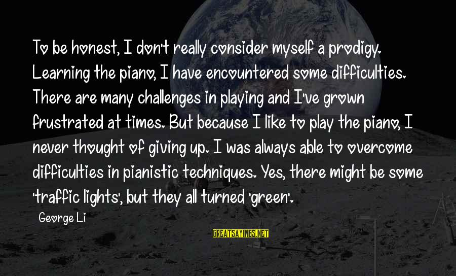Learning Difficulties Sayings By George Li: To be honest, I don't really consider myself a prodigy. Learning the piano, I have