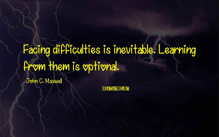 Learning Difficulties Sayings By John C. Maxwell: Facing difficulties is inevitable. Learning from them is optional.