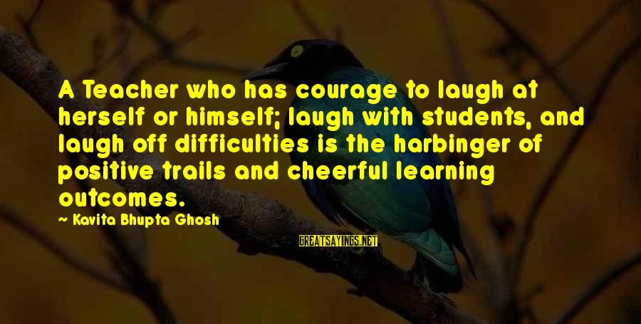 Learning Difficulties Sayings By Kavita Bhupta Ghosh: A Teacher who has courage to laugh at herself or himself; laugh with students, and