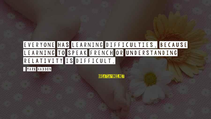 Learning Difficulties Sayings By Mark Haddon: Everyone has learning difficulties, because learning to speak French or understanding relativity is difficult.