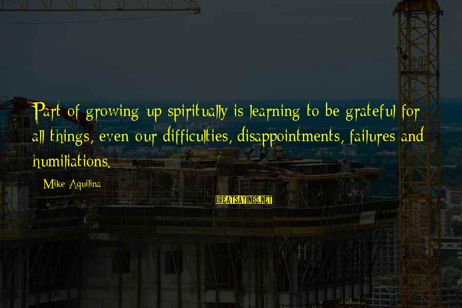 Learning Difficulties Sayings By Mike Aquilina: Part of growing up spiritually is learning to be grateful for all things, even our