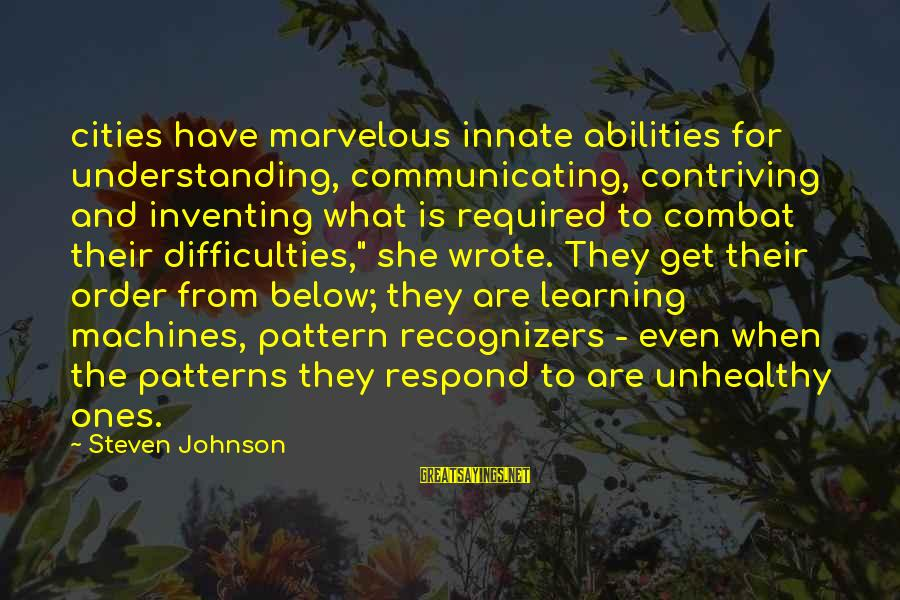 Learning Difficulties Sayings By Steven Johnson: cities have marvelous innate abilities for understanding, communicating, contriving and inventing what is required to