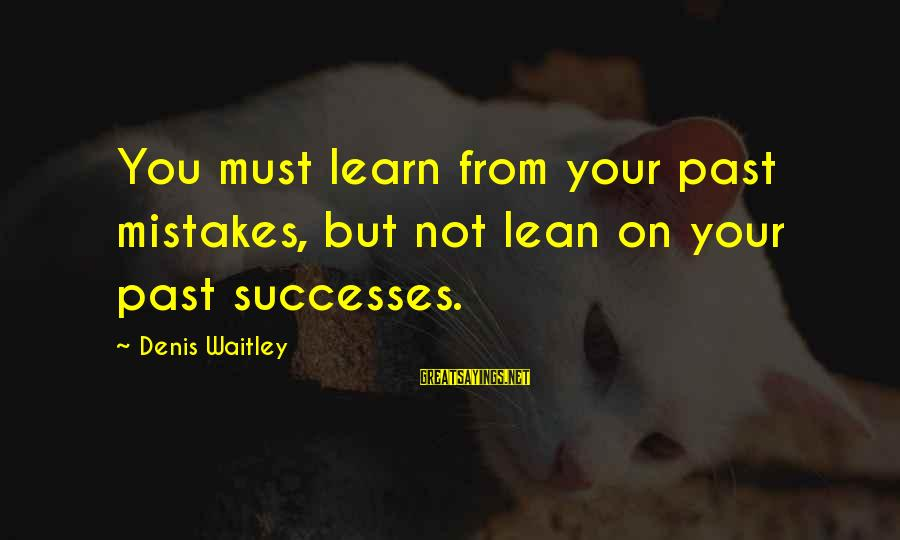 Learning From Your Past Mistakes Sayings By Denis Waitley: You must learn from your past mistakes, but not lean on your past successes.