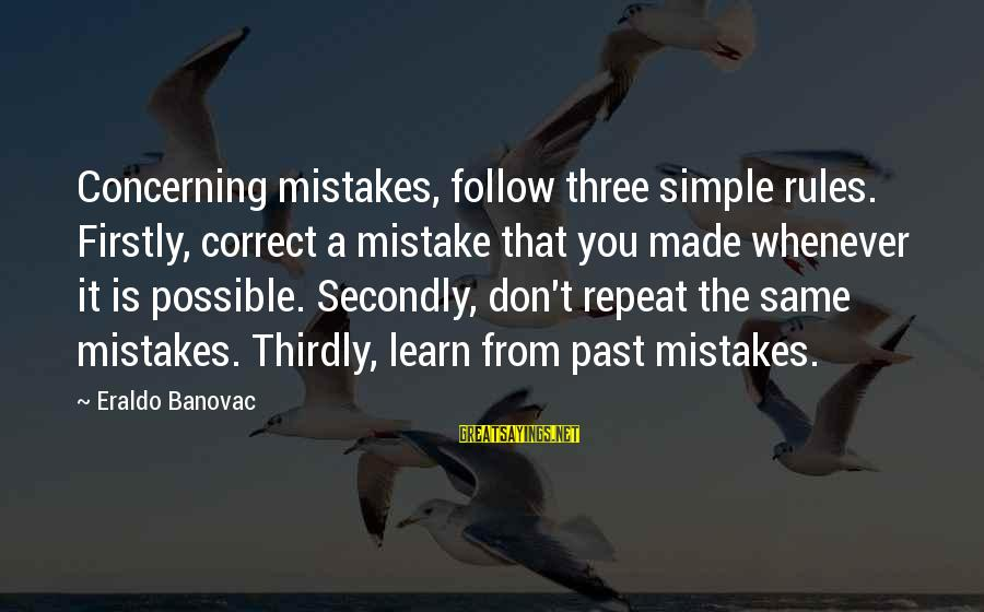 Learning From Your Past Mistakes Sayings By Eraldo Banovac: Concerning mistakes, follow three simple rules. Firstly, correct a mistake that you made whenever it