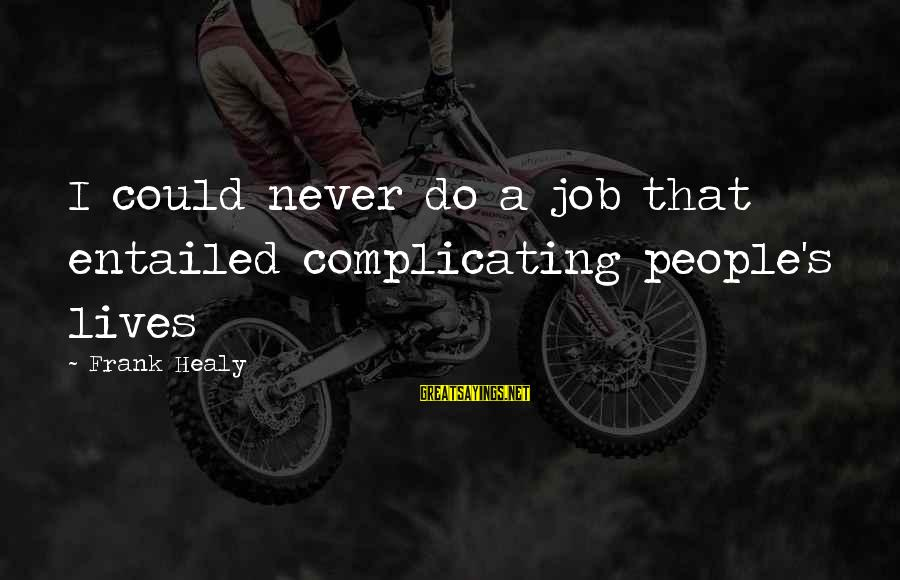 Learning From Your Past Mistakes Sayings By Frank Healy: I could never do a job that entailed complicating people's lives