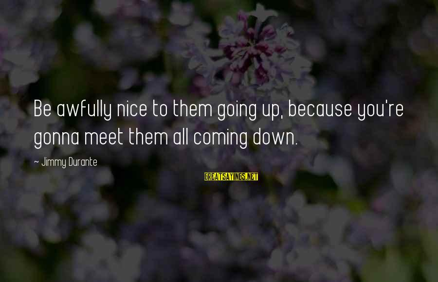 Learning From Your Past Mistakes Sayings By Jimmy Durante: Be awfully nice to them going up, because you're gonna meet them all coming down.