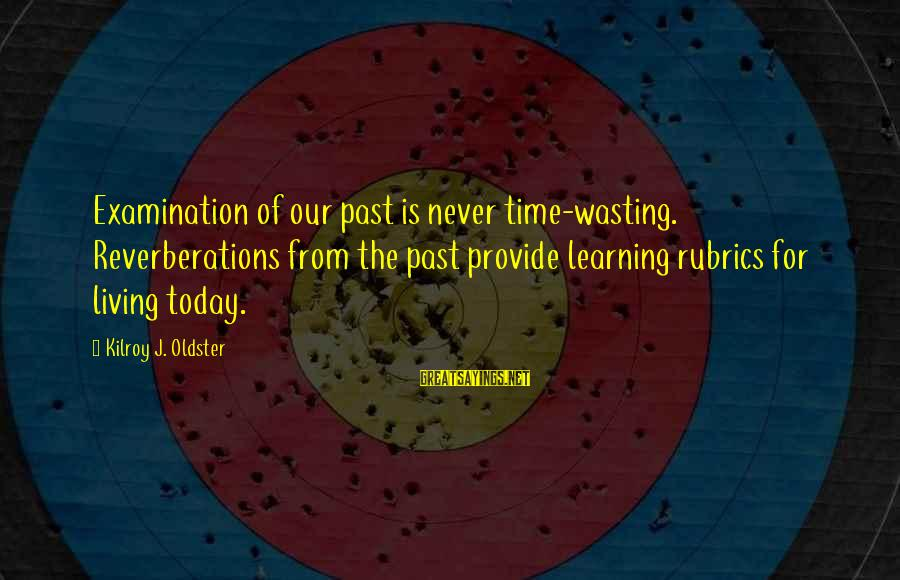 Learning From Your Past Mistakes Sayings By Kilroy J. Oldster: Examination of our past is never time-wasting. Reverberations from the past provide learning rubrics for