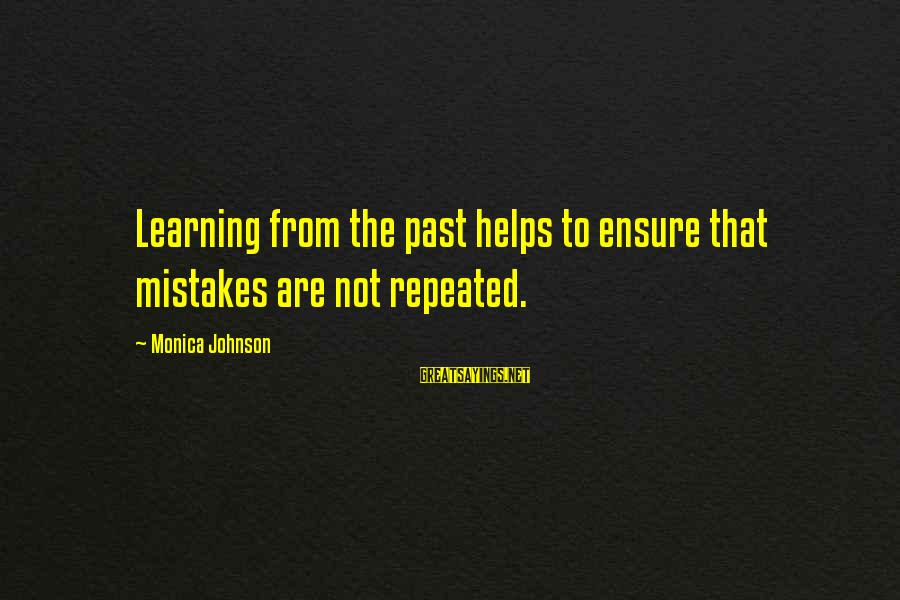 Learning From Your Past Mistakes Sayings By Monica Johnson: Learning from the past helps to ensure that mistakes are not repeated.